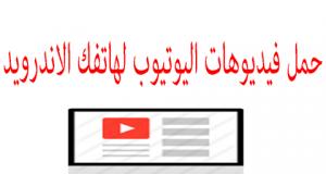 تحميل الفيديوهات من اليوتيوب لجهازك الاندرويد