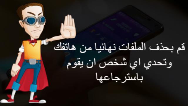 قم بحذف الملفات نهائيا من هاتفك وتحدي اي شخص ان يقوم باسترجاعها